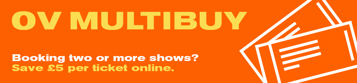 Booking two or more shows? Save £5 per ticket online.